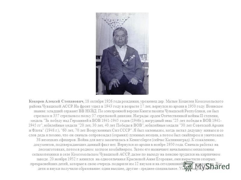 Кокорев Алексей Степанович, 18 октября 1926 года рождения, уроженец дер. Малые Кошелеи Комсомольского района Чувашской АССР. На фронт ушел в 1943 году в возрасте 17 лет, вернулся из армии в 1950 году. Воинское звание: младший сержант ВВ НКВД. По элек