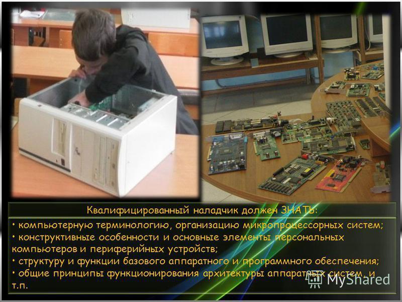 компьютерную терминологию, организацию микропроцессорных систем; конструктивные особенности и основные элементы персональных компьютеров и периферийных устройств; структуру и функции базового аппаратного и программного обеспечения; общие принципы фун