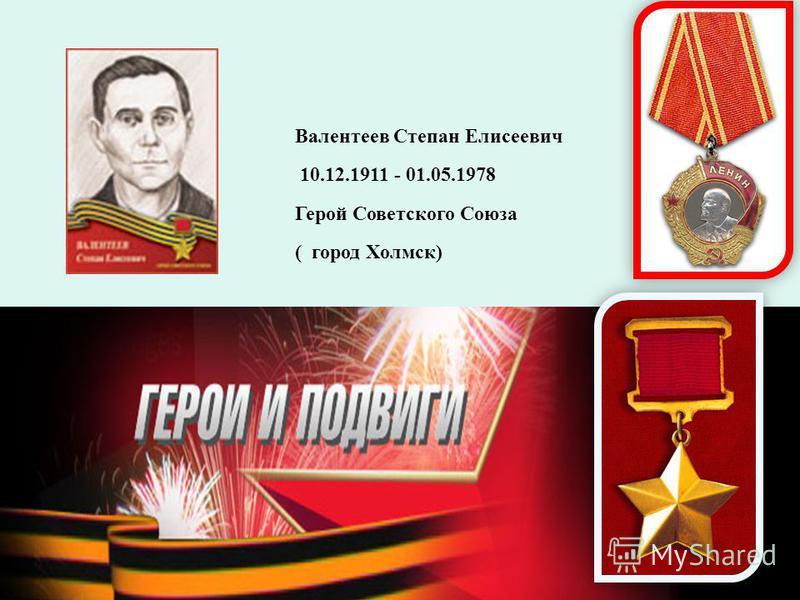 Валентеев Степан Елисеевич 10.12.1911 - 01.05.1978 Герой Советского Союза ( город Холмск)