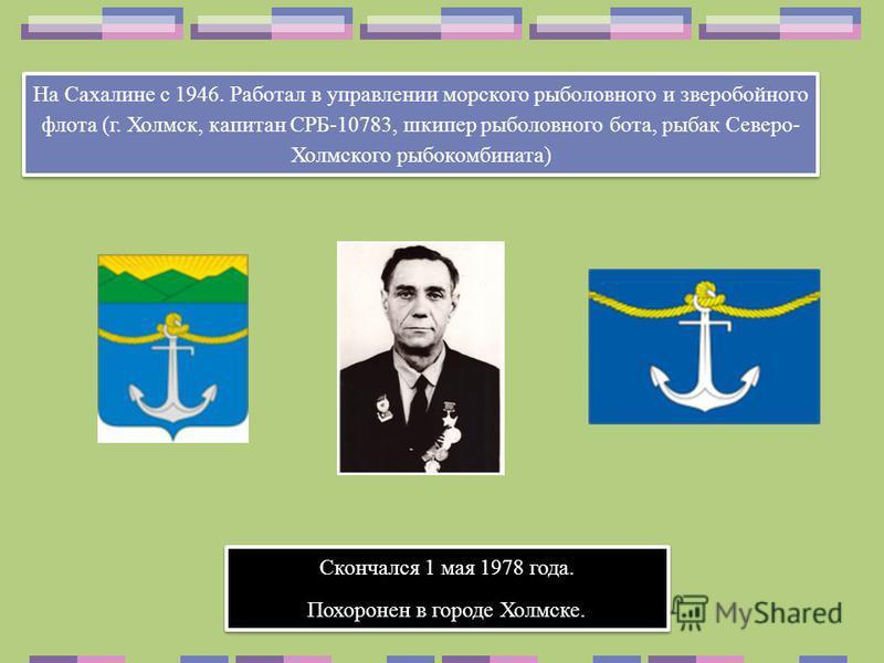 На Сахалине с 1946. Работал в управлении морского рыболовного и зверобойного флота (г. Холмск, капитан СРБ-10783, шкипер рыболовного бота, рыбак Северо- Холмского рыбокомбината) Скончался 1 мая 1978 года. Похоронен в городе Холмске. Скончался 1 мая 1