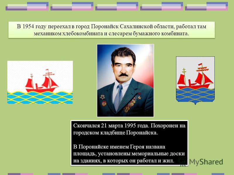 В 1954 году переехал в город Поронайск Сахалинской области, работал там механиком хлебокомбината и слесарем бумажного комбината. Скончался 21 марта 1995 года. Похоронен на городском кладбище Поронайска. В Поронайске именем Героя названа площадь, уста