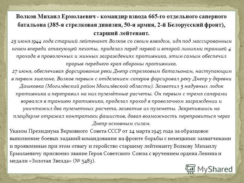 Волков Михаил Ермолаевич - командир взвода 665-го отдельного саперного батальона (385-я стрелковая дивизия, 50-я армия, 2-й Белорусский фронт), старший лейтенант. 25 июня 1944 года старший лейтенант Волков со своим взводом, идя под массированным огне
