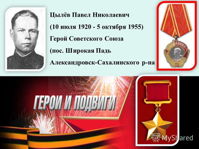 Цылёв Павел Николаевич (10 июля 1920 - 5 октября 1955) Герой Советского Союза (пос. Широкая Падь Александровск-Сахалинского р-на )