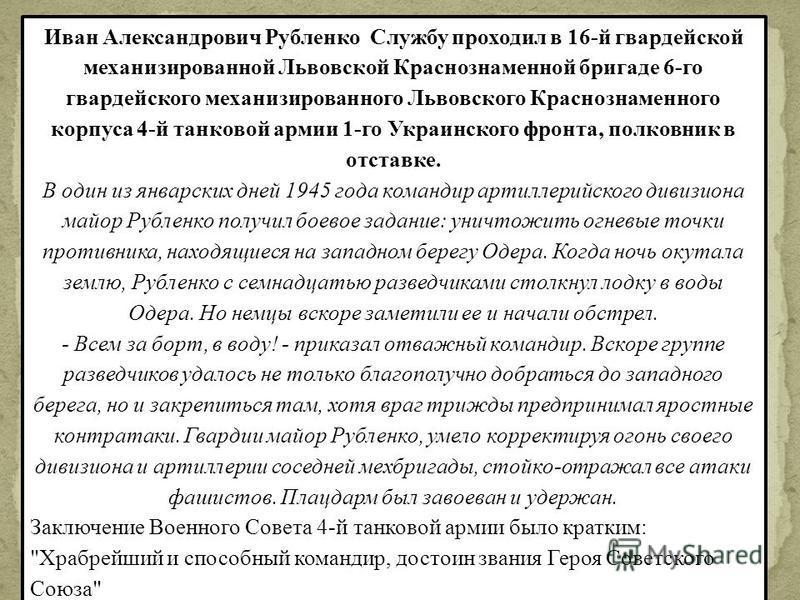 Иван Александрович Рубленко Службу проходил в 16-й гвардейской механизированной Львовской Краснознаменной бригаде 6-го гвардейского механизированного Львовского Краснознаменного корпуса 4-й танковой армии 1-го Украинского фронта, полковник в отставке
