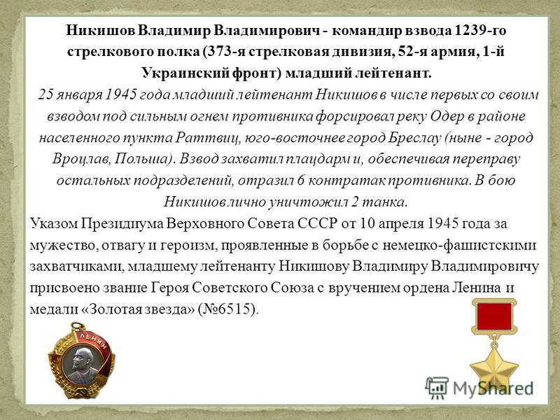 Никишов Владимир Владимирович - командир взвода 1239-го стрелкового полка (373-я стрелковая дивизия, 52-я армия, 1-й Украинский фронт) младший лейтенант. 25 января 1945 года младший лейтенант Никишов в числе первых со своим взводом под сильным огнем