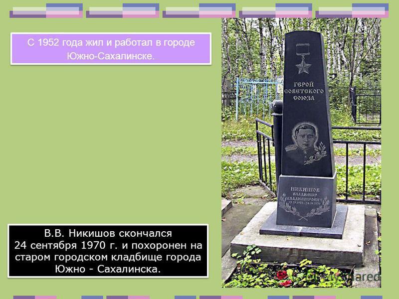 В.В. Никишов скончался 24 сентября 1970 г. и похоронен на старом городском кладбище города Южно - Сахалинска. В.В. Никишов скончался 24 сентября 1970 г. и похоронен на старом городском кладбище города Южно - Сахалинска. С 1952 года жил и работал в го