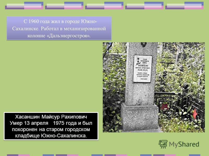 Хасаншин Майсур Рахипович Умер 13 апреля 1975 года и был похоронен на старом городском кладбище Южно-Сахалинска. Хасаншин Майсур Рахипович Умер 13 апреля 1975 года и был похоронен на старом городском кладбище Южно-Сахалинска.