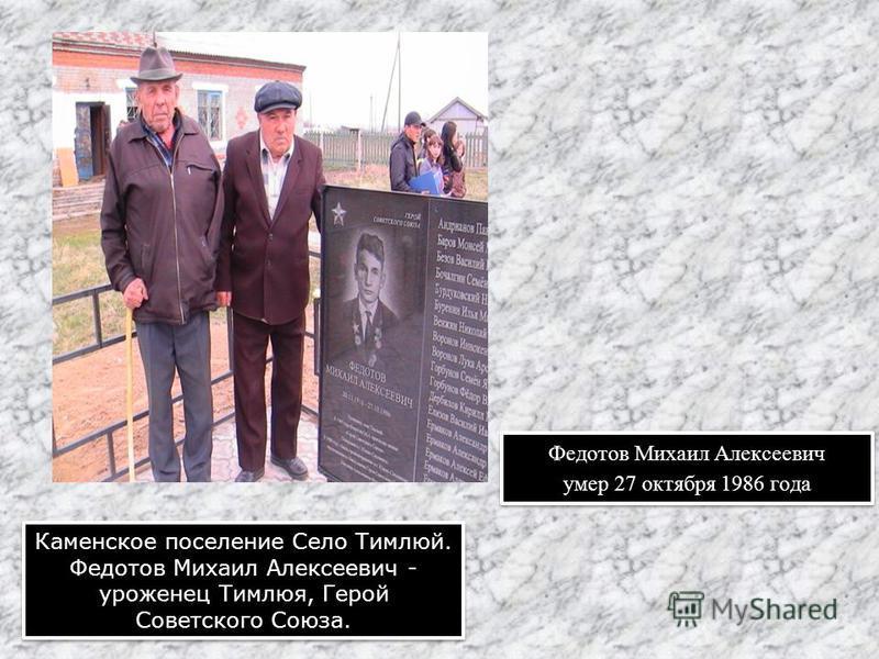 Федотов Михаил Алексеевич умер 27 октября 1986 года Федотов Михаил Алексеевич умер 27 октября 1986 года Каменское поселение Село Тимлюй. Федотов Михаил Алексеевич - уроженец Тимлюя, Герой Советского Союза.