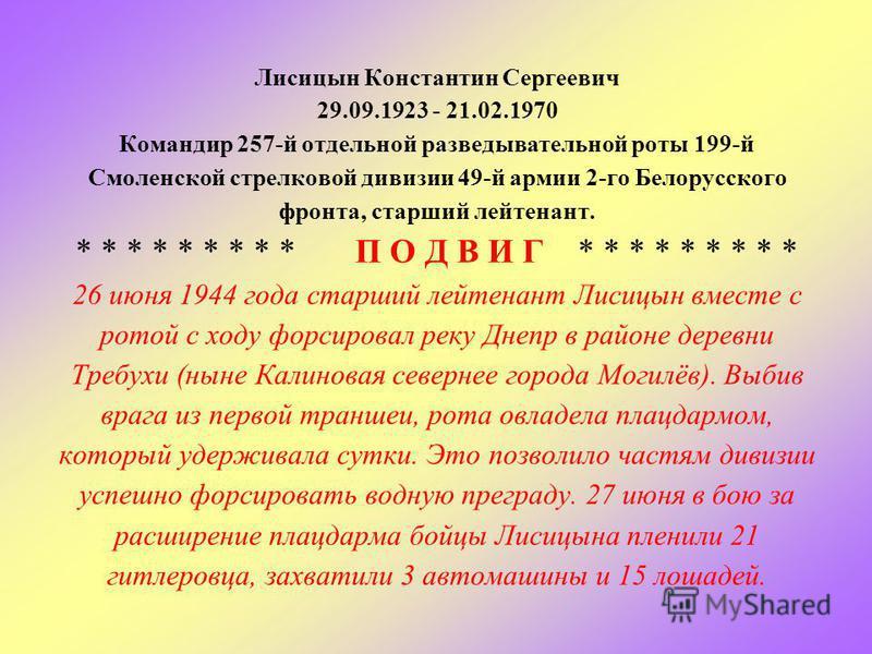 Лисицын Константин Сергеевич 29.09.1923 - 21.02.1970 Командир 257-й отдельной разведывательной роты 199-й Смоленской стрелковой дивизии 49-й армии 2-го Белорусского фронта, старший лейтенант. * * * * * * * * * П О Д В И Г * * * * * * * * * 26 июня 19