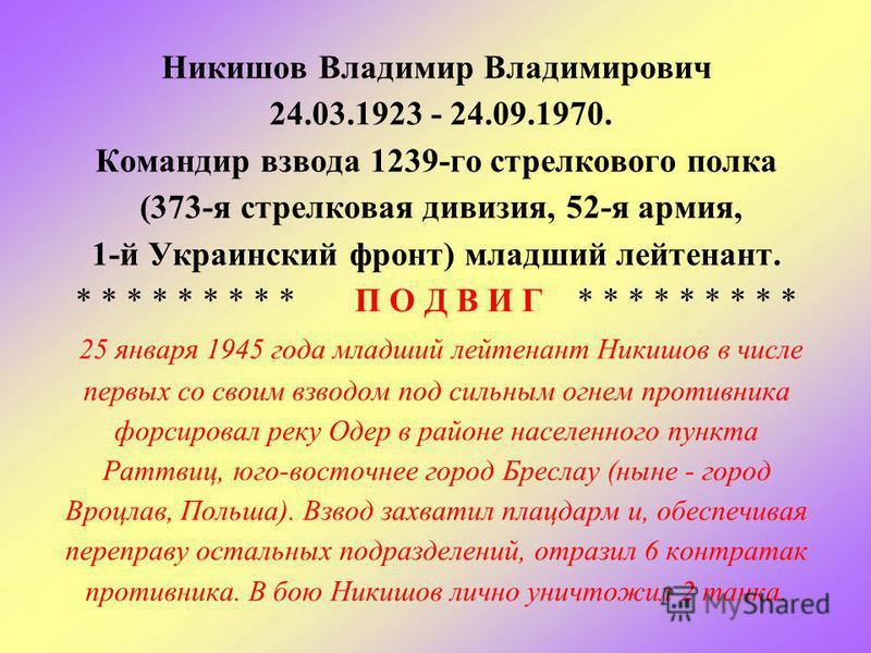 Никишов Владимир Владимирович 24.03.1923 - 24.09.1970. Командир взвода 1239-го стрелкового полка (373-я стрелковая дивизия, 52-я армия, 1-й Украинский фронт) младший лейтенант. * * * * * * * * * П О Д В И Г * * * * * * * * * 25 января 1945 года младш