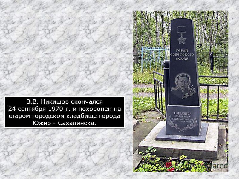 В.В. Никишов скончался 24 сентября 1970 г. и похоронен на старом городском кладбище города Южно - Сахалинска. В.В. Никишов скончался 24 сентября 1970 г. и похоронен на старом городском кладбище города Южно - Сахалинска.
