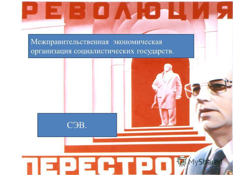 Межправительственная экономическая организация социалистических государств. СЭВ.