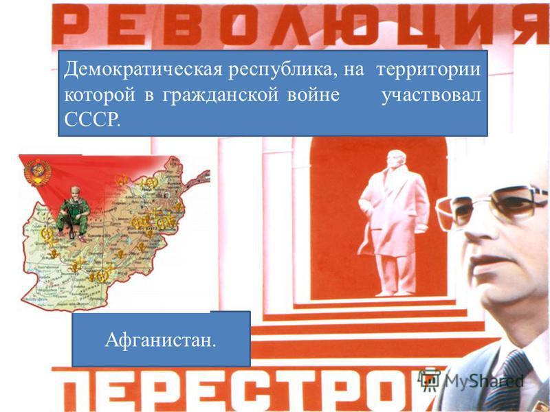 Демократическая республика, на территории которой в гражданской войне участвовал СССР. Афганистан.