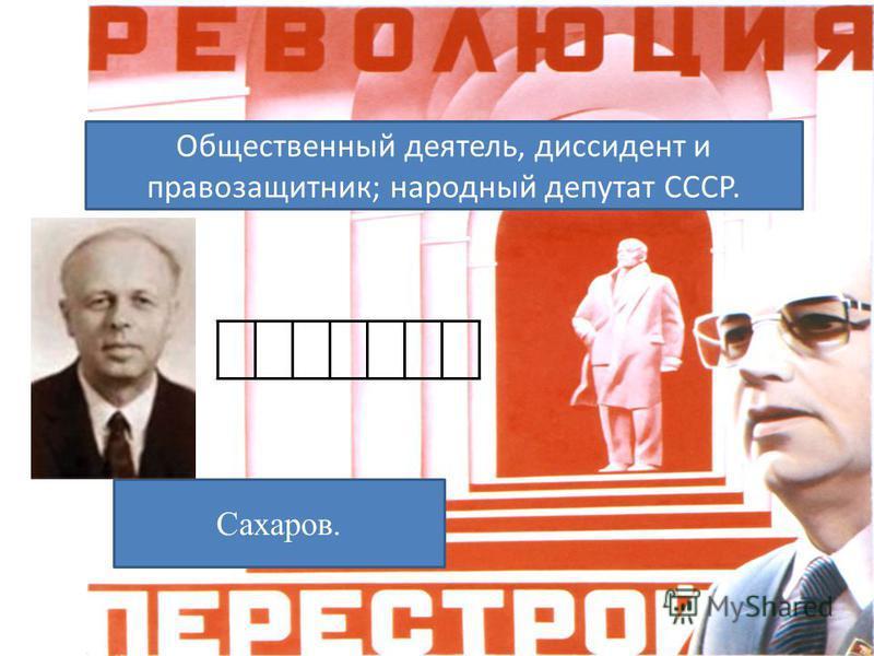 Общественный деятель, диссидент и правозащитник; народный депутат СССР. Сахаров.