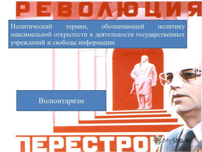 Политический термин, обозначающий политику максимальной открытости в деятельности государственных учреждений и свободы информации. Волюнтаризм