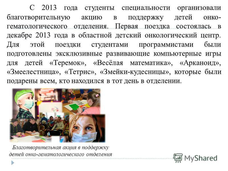 С 2013 года студенты специальности организовали благотворительную акцию в поддержку детей окно- гематологического отделения. Первая поездка состоялась в декабре 2013 года в областной детский окнологический центр. Для этой поездки студентами программи