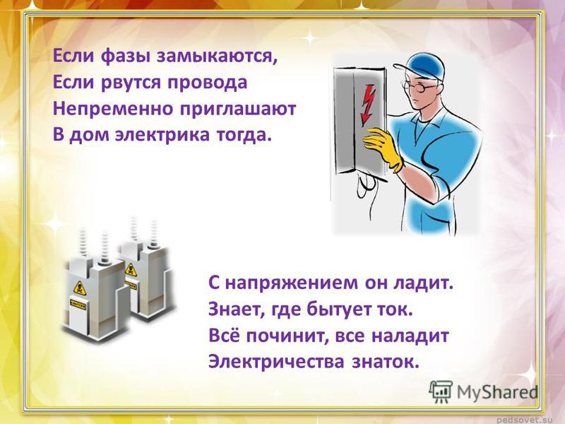 Если фазы замыкаются, Если рвутся провода Непременно приглашают В дом электрика тогда. С напряжением он ладит. Знает, где бытует ток. Всё починит, все наладит Электричества знаток.
