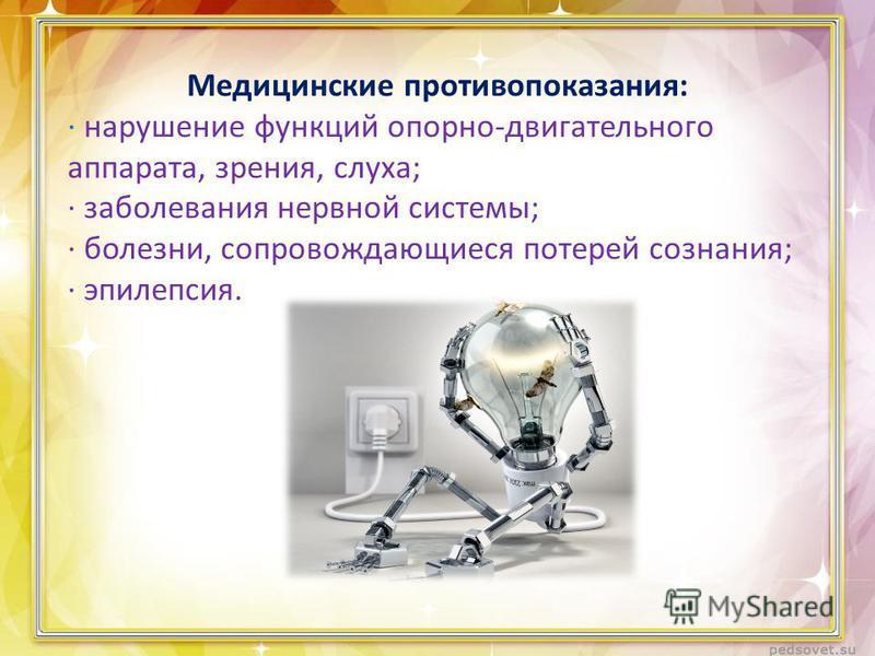 Медицинские противопоказания: · нарушение функций опорно-двигательного аппарата, зрения, слуха; · заболевания нервной системы; · болезни, сопровождающиеся потерей сознания; · эпилепсия.