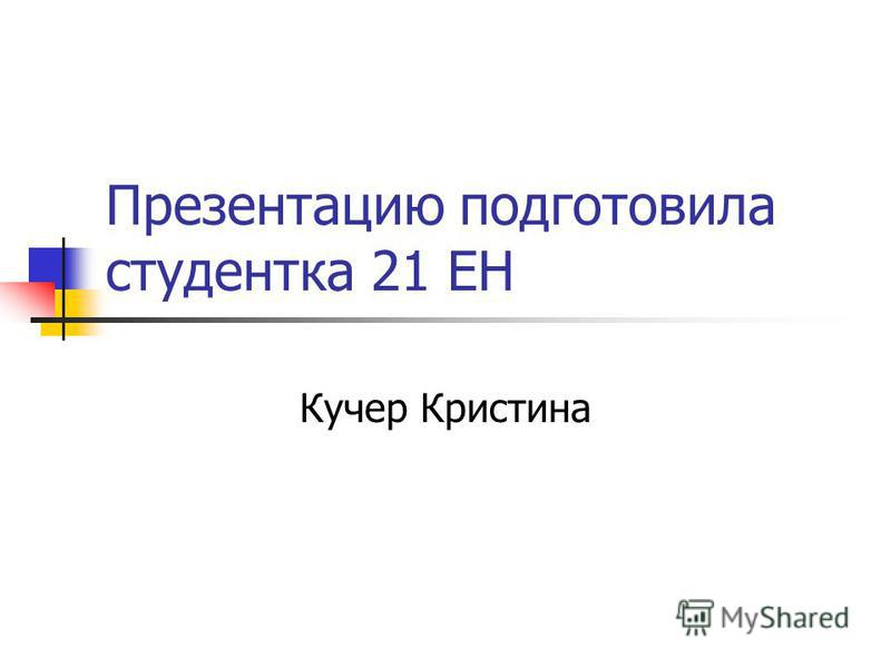 Презентацию подготовила студентка 21 ЕН Кучер Кристина