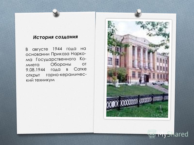 История создания В августе 1944 года на основании Приказа Нарко - ма Государственного Ко - миета Обороны от 9.08.1944 года в Сатке открыт горно - керамический техникум