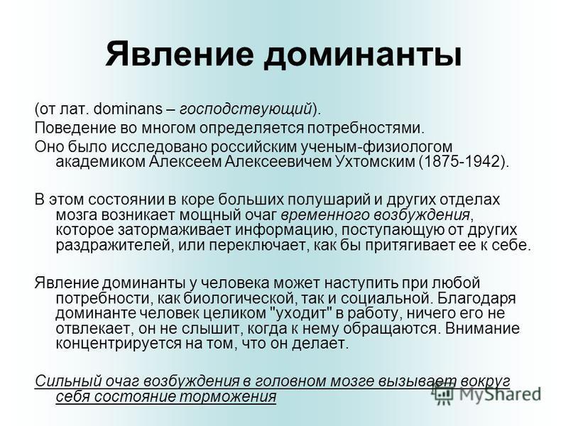 Явление доминанты (от лат. dominans – господствующий). Поведение во многом определяется потребностями. Оно было исследовано российским ученым-физиологом академиком Алексеем Алексеевичем Ухтомским (1875-1942). В этом состоянии в коре больших полушарий