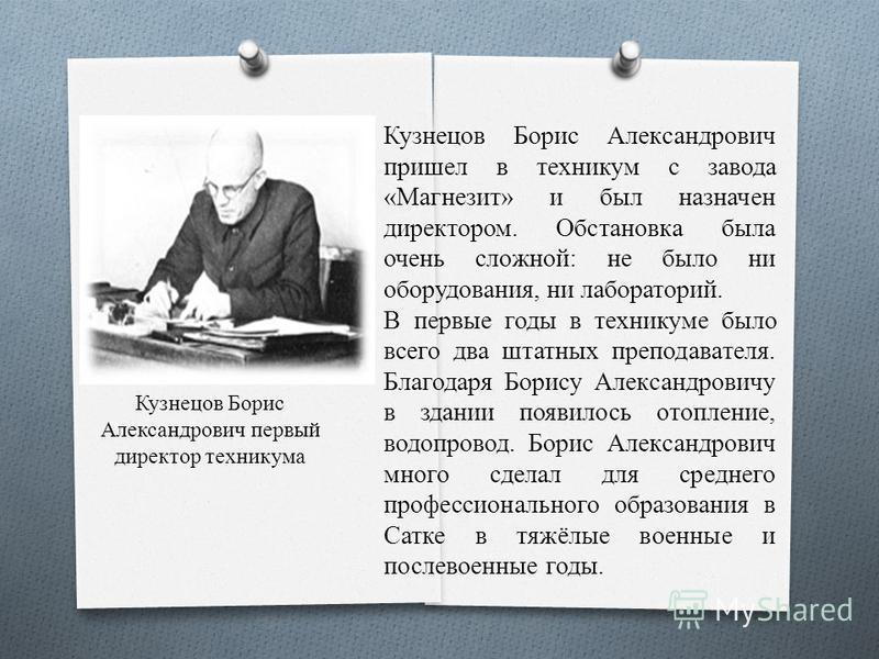Кузнецов Борис Александрович первый директор техникума Кузнецов Борис Александрович пришел в техникум с завода «Магнезит» и был назначен директором. Обстановка была очень сложной: не было ни оборудования, ни лабораторий. В первые годы в техникуме был