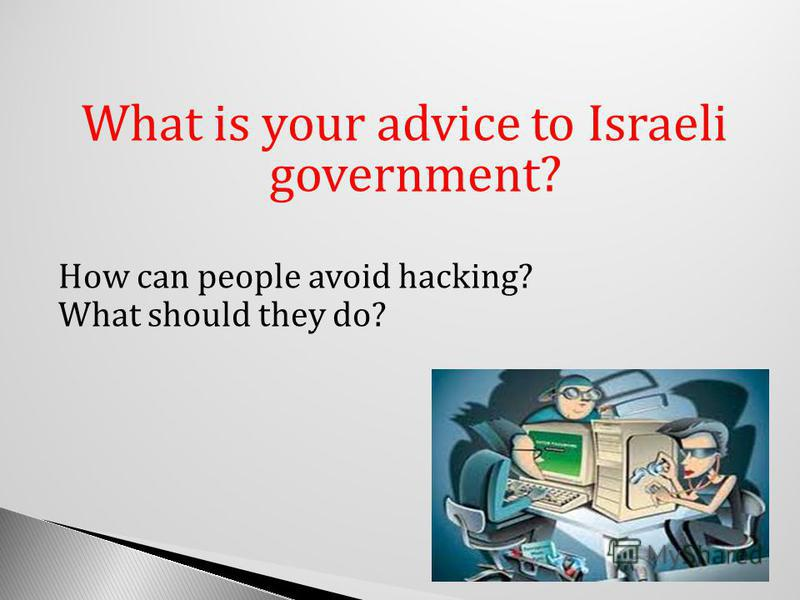 What is your advice to Israeli government? How can people avoid hacking? What should they do?