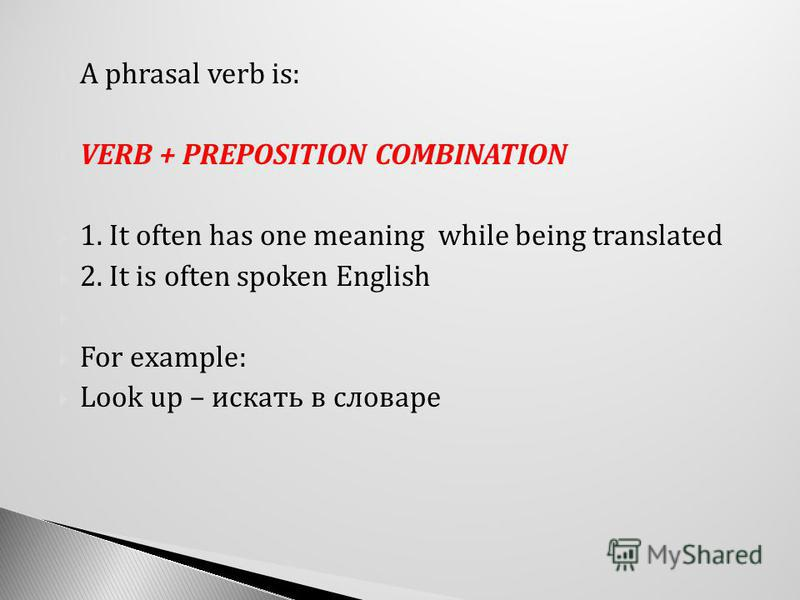 A phrasal verb is: VERB + PREPOSITION COMBINATION 1. It often has one meaning while being translated 2. It is often spoken English For example: Look up – искать в словаре