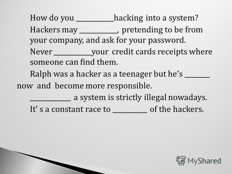 6. How do you ____________hacking into a system? 7. Hackers may ____________, pretending to be from your company, and ask for your password. 8. Never ____________your credit cards receipts where someone can find them. 9. Ralph was a hacker as a teena