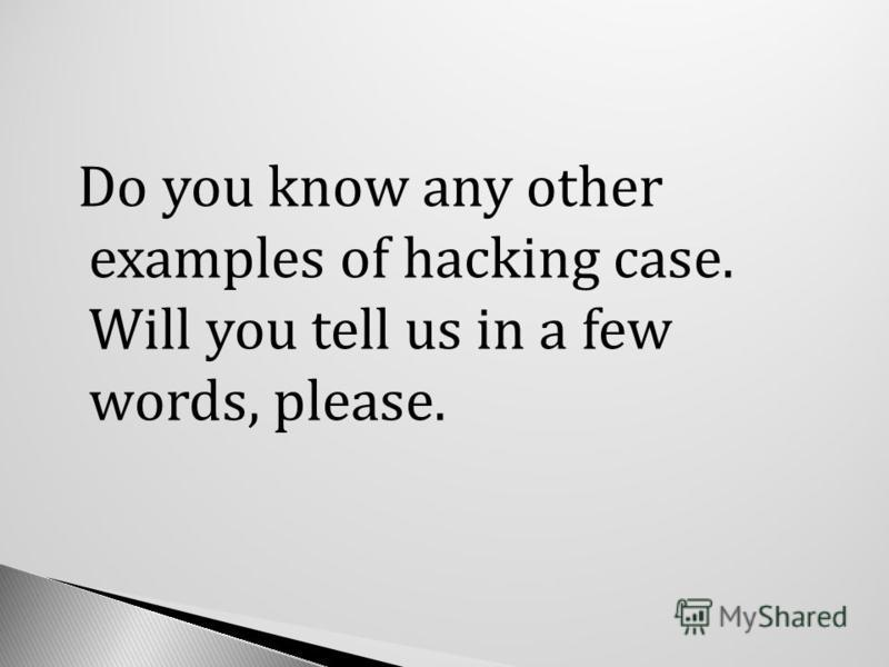 Do you know any other examples of hacking case. Will you tell us in a few words, please.
