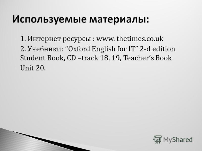 1. Интернет ресурсы : www. thetimes.co.uk 2. Учебники: Oxford English for IT 2-d edition Student Book, CD –track 18, 19, Teachers Book Unit 20.
