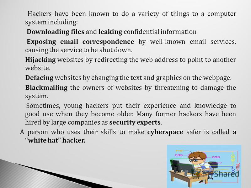 Hackers have been known to do a variety of things to a computer system including: Downloading files and leaking confidential information Exposing email correspondence by well-known email services, causing the service to be shut down. Hijacking websit