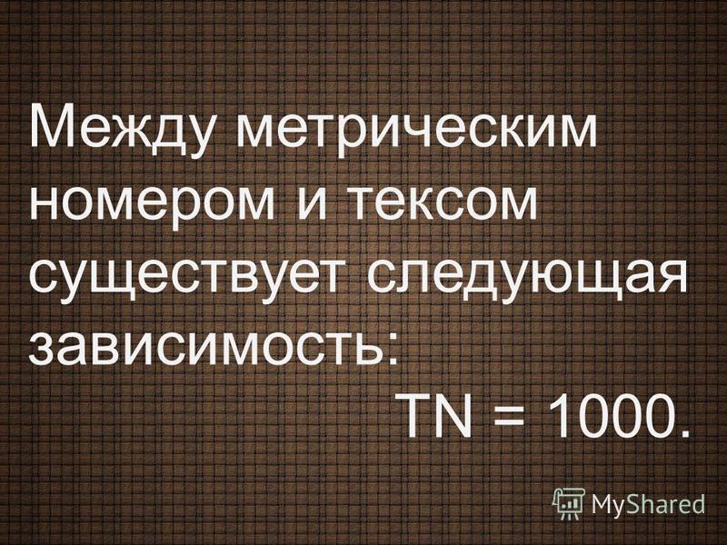 Между метрическим номером и тексом существует следующая зависимость: ТN = 1000.