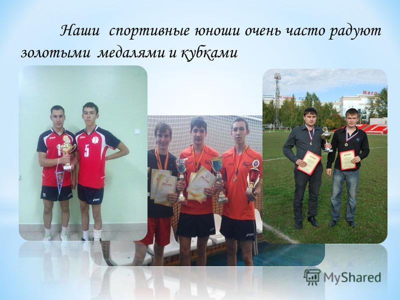 Наши спортивные юноши очень часто радуют золотыми медалями и кубками
