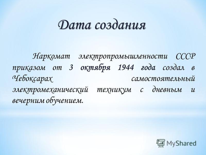 Дата создания Наркомат электропромышленности СССР приказом от 3 октября 1944 года создал в Чебоксарах самостоятельный электромеханический техникум с дневным и вечерним обучением.