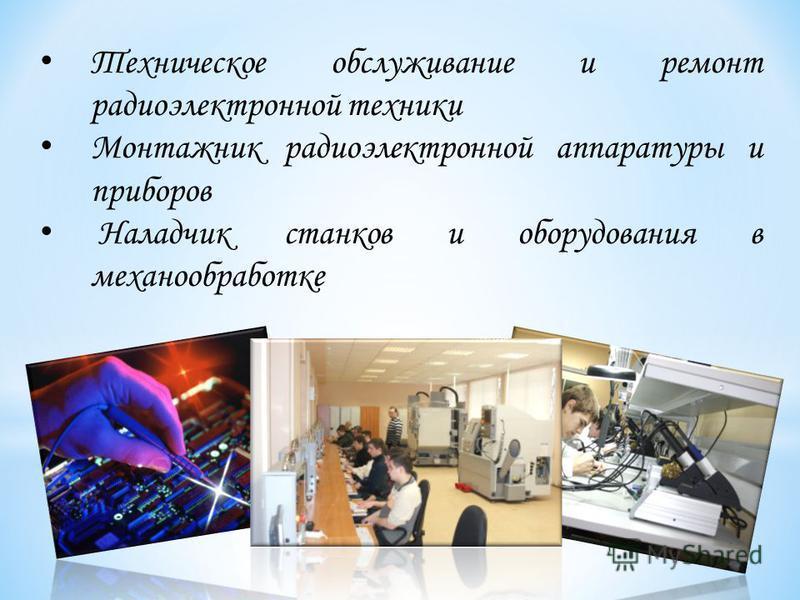 Техническое обслуживание и ремонт радиоэлектронной техники Монтажник радиоэлектронной аппаратуры и приборов Наладчик станков и оборудования в механообработке