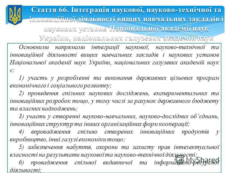 Основними напрямами інтеграції наукової, науково-технічної та інноваційної діяльності вищих навчальних закладів і наукових установ Національної академії наук України, національних галузевих академій наук є: 1) участь у розробленні та виконання держав