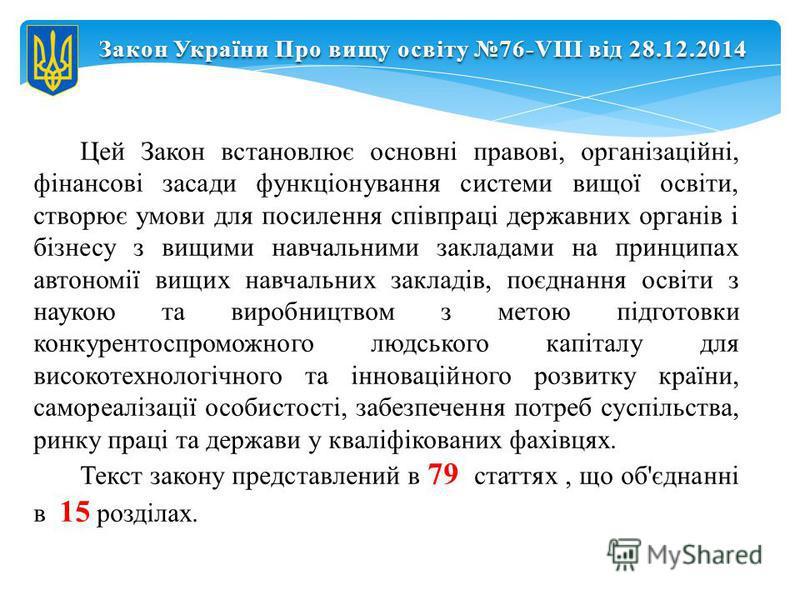Закон України Про вищу освіту 76-VIII від 28.12.2014 Цей Закон встановлює основні правові, організаційні, фінансові засади функціонування системи вищої освіти, створює умови для посилення співпраці державних органів і бізнесу з вищими навчальними зак