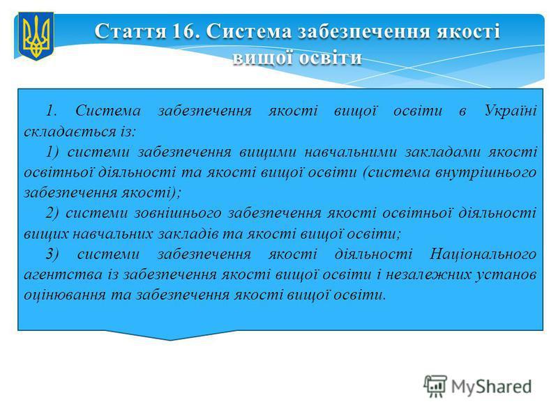Стаття 16. Система забезпечення якості вищої освіти 1. Система забезпечення якості вищої освіти в Україні складається із: 1) системи забезпечення вищими навчальними закладами якості освітньої діяльності та якості вищої освіти (система внутрішнього за