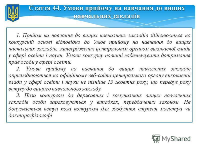 Стаття 44. Умови прийому на навчання до вищих навчальних закладів 1. Прийом на навчання до вищих навчальних закладів здійснюється на конкурсній основі відповідно до Умов прийому на навчання до вищих навчальних закладів, затверджених центральним орган
