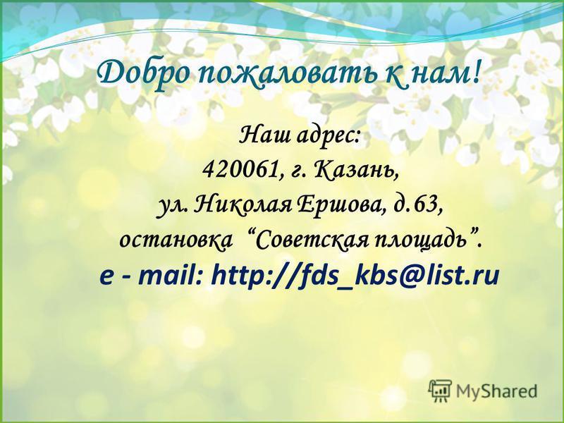 Добро пожаловать к нам! Наш адрес: 420061, г. Казань, ул. Николая Ершова, д.63, остановка Советская площадь. е - mail: http://fds_kbs@list.ru