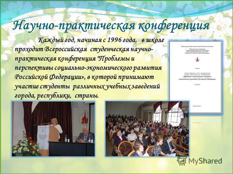 Научно-практическая конференция Каждый год, начиная с 1996 года, в школе проходит Всероссийская студенческая научно- практическая конференция