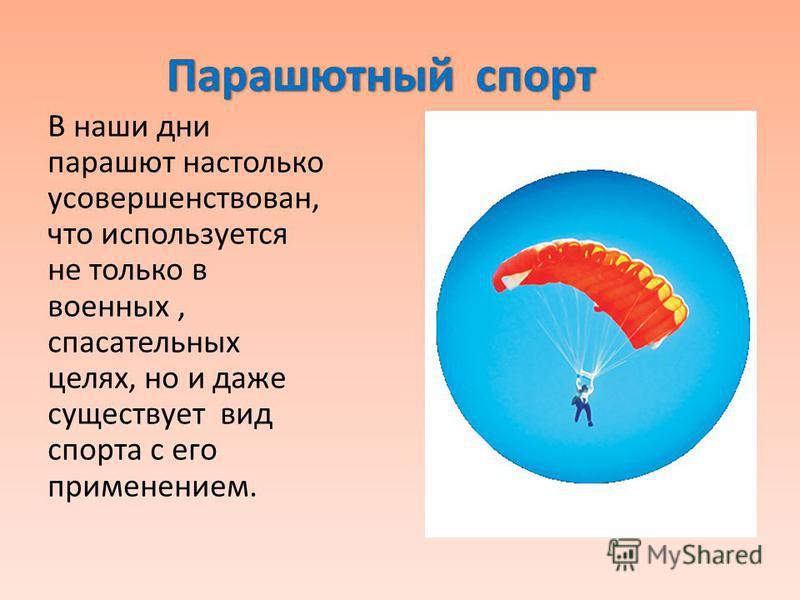 В наши дни парашют настолько усовершенствован, что используется не только в военных, спасательных целях, но и даже существует вид спорта с его применением.