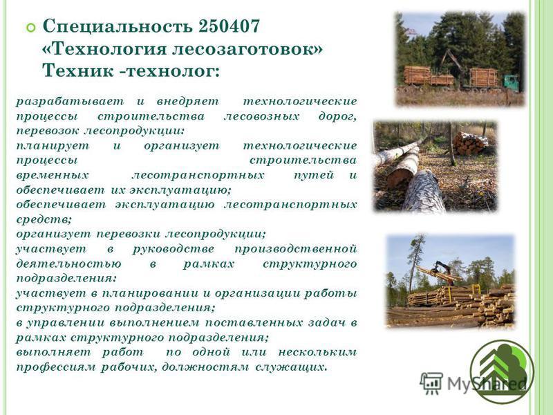 Специальность 250407 «Технология лесозаготовок» Техник -технолог: разрабатывает и внедряет технологические процессы строительства лесовозных дорог, перевозок лесопродукции: планирует и организует технологические процессы строительства временных лесот