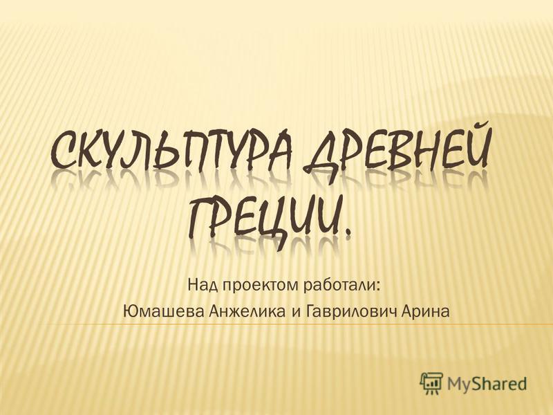 Над проектом работали: Юмашева Анжелика и Гаврилович Арина