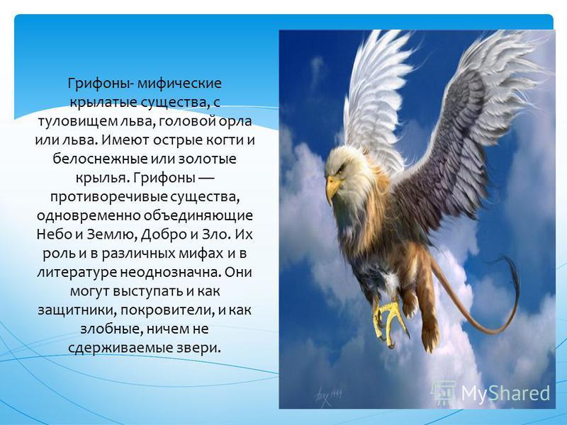 Грифоны- мифические крылатые существа, с туловищем льва, головой орла или льва. Имеют острые когти и белоснежные или золотые крылья. Грифоны противоречивые существа, одновременно объединяющие Небо и Землю, Добро и Зло. Их роль и в различных мифах и в