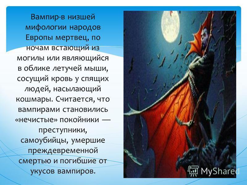 Вампир-в низшей мифологии народов Европы мертвец, по ночам встающий из могилы или являющийся в облике летучей мыши, сосущий кровь у спящих людей, насылающий кошмары. Считается, что вампирами становились «нечистые» покойники преступники, самоубийцы, у