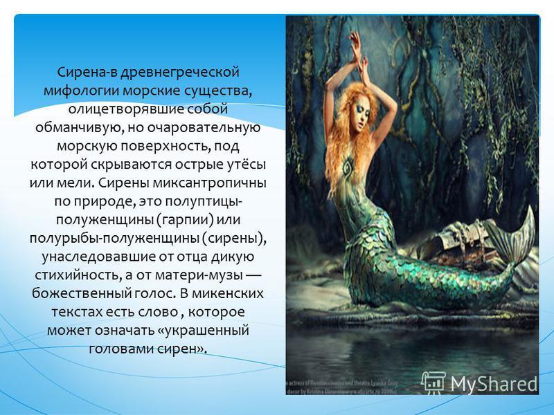 Сирена-в древнегреческой мифологии морские существа, олицетворявшие собой обманчивую, но очаровательную морскую поверхность, под которой скрываются острые утёсы или мели. Сирены миксантропичны по природе, это полуптицы- полуженщины (гарпии) или полур