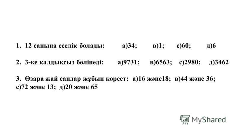 1.12 санына еселік болады: а)34; в)1; с)60; д)6 2.3-ке қалдықсыз бөлінеді: а)9731; в)6563; с)2980; д)3462 3.Өзара жай сандар жұбын көрсет: а)16 және18; в)44 және 36; с)72 және 13; д)20 және 65