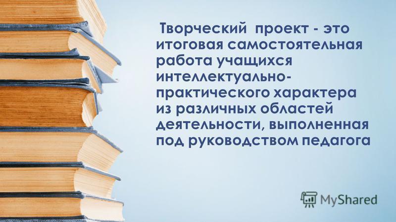 Творческий проект - это итоговая самостоятельная работа учащихся интеллектуально- практического характера из различных областей деятельности, выполненная под руководством педагога